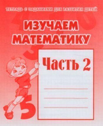 Рабочая тетрадь Изучаем математику. Часть 2Прописи и рабочие тетради. Обучение счету, письму, чтению<br>Перед вами тетрадь с математическими заданиями для детей старшего дошкольного возраста.В 1 части тетради малыши смогут познакомиться с цифрами до 10, научиться их писать, соотносить цифры с количеством предметов, потренироваться в порядковом и количествен...<br><br>Год: 2017<br>Высота: 205<br>Ширина: 170<br>Толщина: 2
