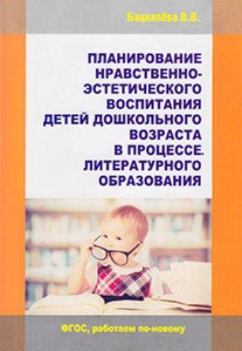 Планирование нравственно-эстетического воспитания детей дошкольного возраста в процессе литературного образованияСистема воспитательной работы в ДОО<br>Воспитание и образование подрастающего поколения немыслимы сегодня без акцентирования роли воспитательной, создания условий для развития личности высоконравственной, эстетически-развитой. В дошкольном возрасте закладываются основы нравственности личности,...<br><br>Авторы: Бацкалёва В.В.<br>Год: 2015<br>ISBN: 978-5-98594-515-7<br>Высота: 210<br>Ширина: 145<br>Толщина: 8<br>Переплёт: мягкая, склейка