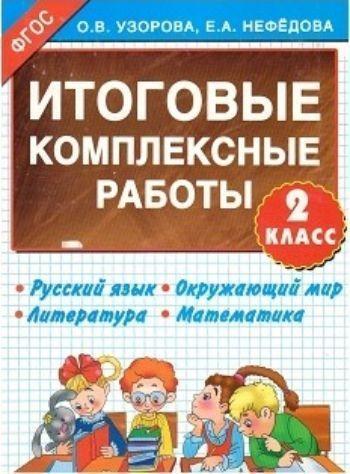 Итоговые комплексные работы. Русский язык. Окружающий мир. Литература. Математика. 2 классПредметы<br>Итоговые комплексные работы помогут оценить не только достижения младших школьников по русскому языку, математике, литературе и окружающему миру, но и их личностное развитие и навыки практического применения знаний.<br><br>Авторы: Узорова О.В., Нефедова Е.А.<br>Год: 2015<br>ISBN: 978-5-17-089479-6<br>Высота: 280<br>Ширина: 210<br>Толщина: 3<br>Переплёт: мягкая, скрепка