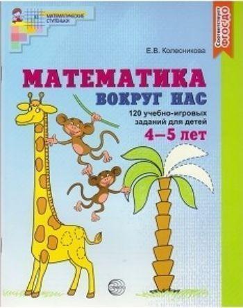 Математика вокруг нас. 120 игровых заданий для детей 4-5 летЗанятия с детьми дошкольного возраста<br>Пособие для совместной деятельности взрослого и ребенка 4-5 лет содержит систему учебно-игровых заданий, которые помогут ребенку последовательно усвоить математические понятия и представления, зависимости и отношения, математические действия и терминологи...<br><br>Авторы: Колесникова Е.В.<br>Год: 2016<br>ISBN: 978-5-9949-1371-0<br>Высота: 290<br>Ширина: 220<br>Толщина: 6<br>Переплёт: мягкая, скрепка