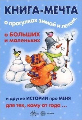 Книга-мечта о прогулках зимой и летом, о больших и маленьких и другие истории про меня...Повести, рассказы<br>Эта книга - настоящая мечта для родителей. В ней есть все - и тексты сказок, и дополнительная беседа по картинке, и вопросы для ребенка, и методические рекомендации. Вам остается только прочитывать-проговаривать то, что помещено на том или ином развороте...<br><br>Авторы: Теплюк С.Н., Колдина Д. Н., Савушкин С.Н.<br>Год: 2017<br>ISBN: 978-5-9949-1501-1<br>Высота: 290<br>Ширина: 205<br>Толщина: 26<br>Переплёт: твёрдая