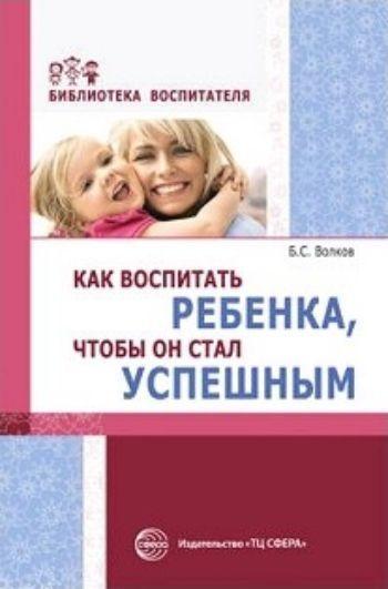 Как воспитать ребенка, чтобы он стал успешнымРодителям<br>Книга позволяет размышлять, осмысливать психологические и практические особенности процесса воспитания ребенка, чтобы он стал успешным в жизни и деятельности современного общества. Обсуждаются вопросы индивидуализации воспитания и выбора желательных качес...<br><br>Авторы: Волков Б.С.<br>Год: 2017<br>ISBN: 978-5-9949-1712-1<br>Высота: 200<br>Ширина: 145<br>Толщина: 7<br>Переплёт: мягкая, склейка