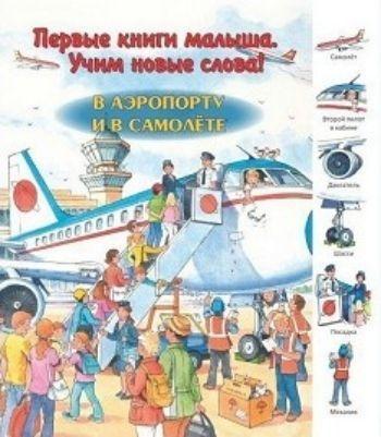 В аэропорту и в самолете. Первые книги малыша. Учим новые словаЗанятия с детьми дошкольного возраста<br>Вашему вниманию предлагается первая книга малыша.С её помощью малыш сможет узнать много новых слов о поведении в самолёте и аэропорте.<br><br>Год: 2015<br>ISBN: 978-5-88944-773-3<br>Высота: 250<br>Ширина: 220<br>Толщина: 5<br>Переплёт: твёрдая