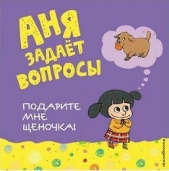Подарите мне щеночка!Литература для детей и подростков<br>Уникальная серия Аня задает вопросы создана для семейного чтения. Здесь рассмотрены темы, которые волнуют родителей в процессе воспитания и общения с детьми. Книга Подарите мне щеночка! адресована малышам, которые хотят не игрушку, а зверушку, и родит...<br><br>Год: 2017<br>ISBN: 978-5-699-93085-2<br>Высота: 215<br>Ширина: 215<br>Толщина: 10<br>Переплёт: мягкая, скрепка