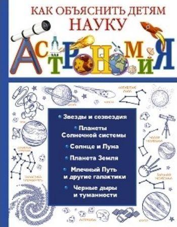 АстрономияСредняя школа<br>Мы наверняка не ошибемся, если скажем, что практически у всех родителей не один раз возникал вопрос, как же объяснить своему ребенку тот или иной изучаемый в школе предмет, в частности астрономию. Более того - как объяснить эту науку интересно и популярно...<br><br>Авторы: Вайткене Л.Д.<br>Год: 2018<br>ISBN: 978-5-17-105075-7<br>Высота: 255<br>Ширина: 197<br>Толщина: 12<br>Переплёт: твёрдая