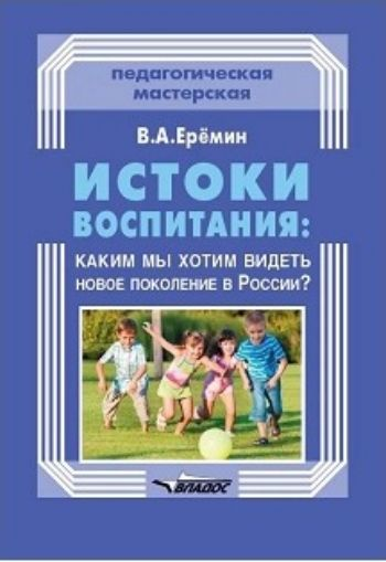 Истоки воспитания. Каким мы хотим видеть новое поколение в России? Пособие для учителей и родителейПреподавателям<br>В книге рассматриваются вопросы современного воспитания подрастающего поколения в России.Дается краткий анализ западноевропейских и американских систем воспитания на примере ярких представителей различных педагогических школ, таких как Дж. Локк, К. Гельве...<br><br>Авторы: Еремин В.А.<br>Год: 2018<br>ISBN: 978-5-906992-87-1<br>Высота: 205<br>Ширина: 140<br>Толщина: 6<br>Переплёт: мягкая, скрепка