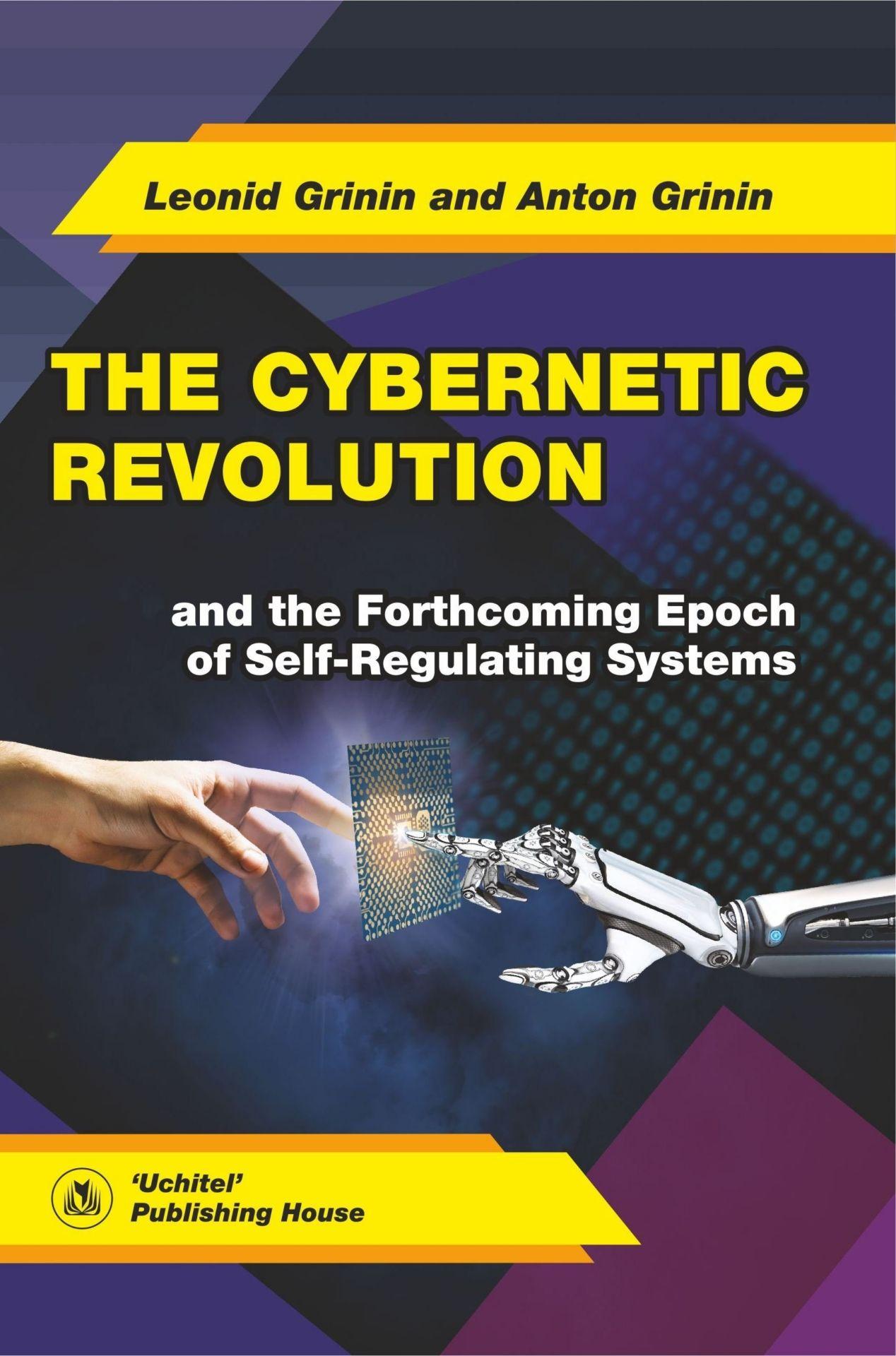 The Cybernetic Revolution and the Forthcoming Epoch of Self-Regulating SystemsВУЗ<br>Монографи представлет идеи о главных изменених в развитии технологий, произошедших начина с повлени Homo sapiens и до настощего времени, а также описывает контуры и перспективы их развити в последущие 30-60 лет, а в некоторых аспектах - до конца ...<br><br>Авторы: Leonid E. Grinin, Anton Grinin<br>Год: 2016<br>Сери: Дл студентов и преподавателей<br>ISBN: 978-5-7057-4877-8<br>Высота: 213<br>Ширина: 140<br>Толщина: 11<br>Переплёт: мгка, склейка