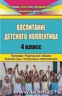 Воспитание детского коллектива. 4 класс: программа, родительские собрания, классные часы, коллективные творческие дела