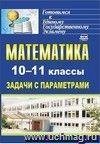 Математика. 10-11 классы: задачи с параметрами
