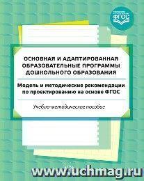 Основная и адаптированная образовательные программы дошкольного образования. Модель и методические рекомендации по проектированию на основе ФГОС