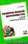 Развитие мелкой моторики рук у детей раннего возраста . Методическое пособие для воспитателей и родителей. От 1-3 года.