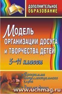 Модель организации досуга и творчества детей. 5-11 классы: программа интеллектуального клуба, рекомендации