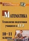 Математика. 10-11 классы: технология подготовки учащихся к ЕГЭ