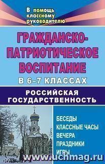 Гражданско-патриотическое воспитание в 6-7 классах. Российская государственность: беседы, классные часы, вечера, праздники, игры