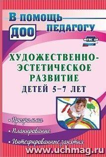 Художественно-эстетическое развитие детей 5-7 лет: программа, планирование, интегрированные занятия
