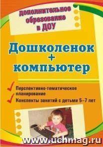 Дошколенок + компьютер: перспективно-тематическое планирование. Конспекты занятий с детьми 5-7 лет