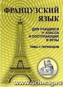 Французский язык. Для учащихся 11 класса и поступающих в вузы (темы с переводом)