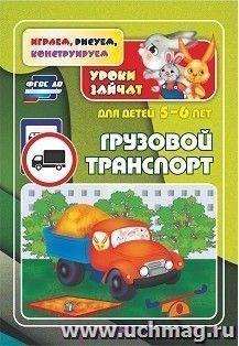 Грузовой транспорт. Уроки зайчат: развивающие задания для детей 5-6 лет