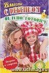 Вместе с ребенком вкусно готовим. Десерты и сладости