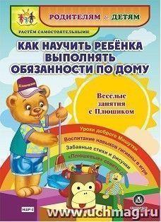 Купить Как научить ребенка выполнять обязанности по дому. Веселые занятия с Плюшиком: уроки доброго Мишутки, воспитание навыков гигиены в игре, забавные стихи и рисунки,
