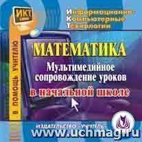 Математика: мультимедийное сопровождение уроков в начальной школе. Компакт-диск для компьютера