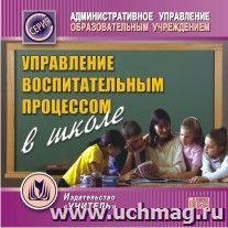 Управление воспитательным процессом в школе. Компакт-диск для компьютера