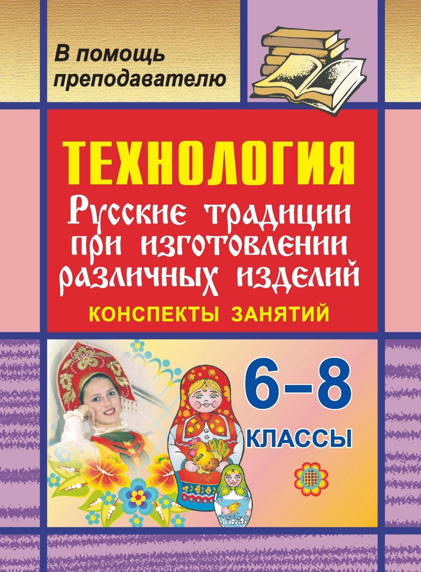 Технология. 6-8 кл. Русские традиции при изготовлении различных изделий. Конспекты занятий