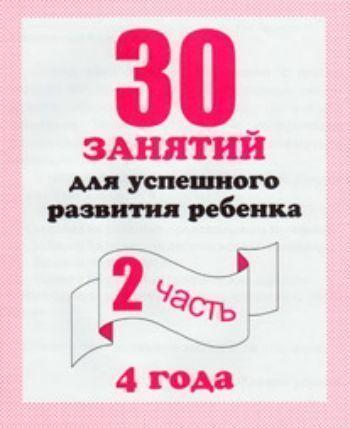 30 занятий для успешного развития ребенка/4 года/ч.2