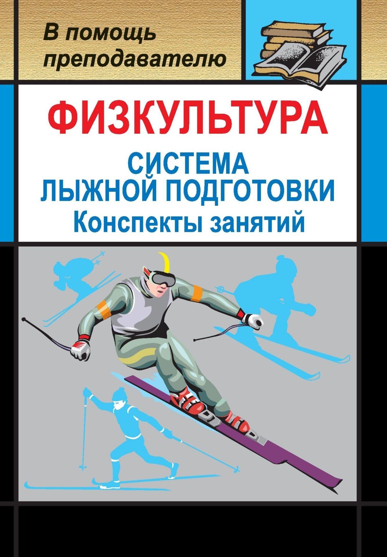 Физкультура. Система лыжной подготовки детей и подростков: конспекты занятий