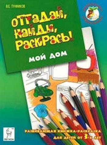 Отгадай, найди, раскрась! Мой дом. Развивающая книжка-раскраска для детей от 3-х лет