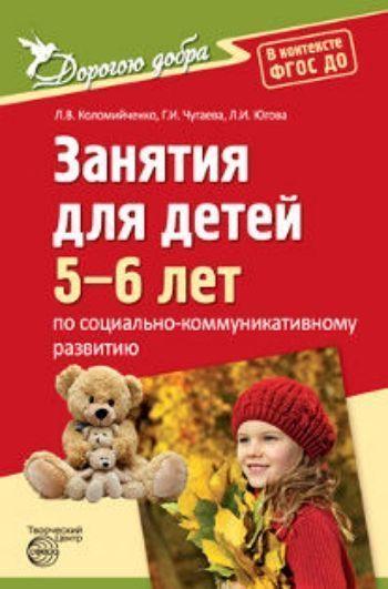 Дорогою добра. Занятия для детей 5-6 лет по социально-коммуникативному развитию и социальному воспитанию