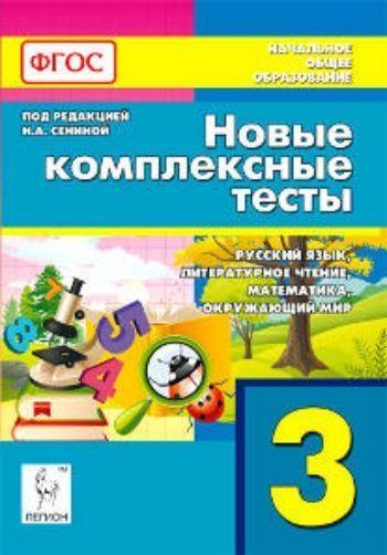 Новые комплексные тесты. 3 класс. Русский язык. Литературное чтение. Математика. Окружающий мир