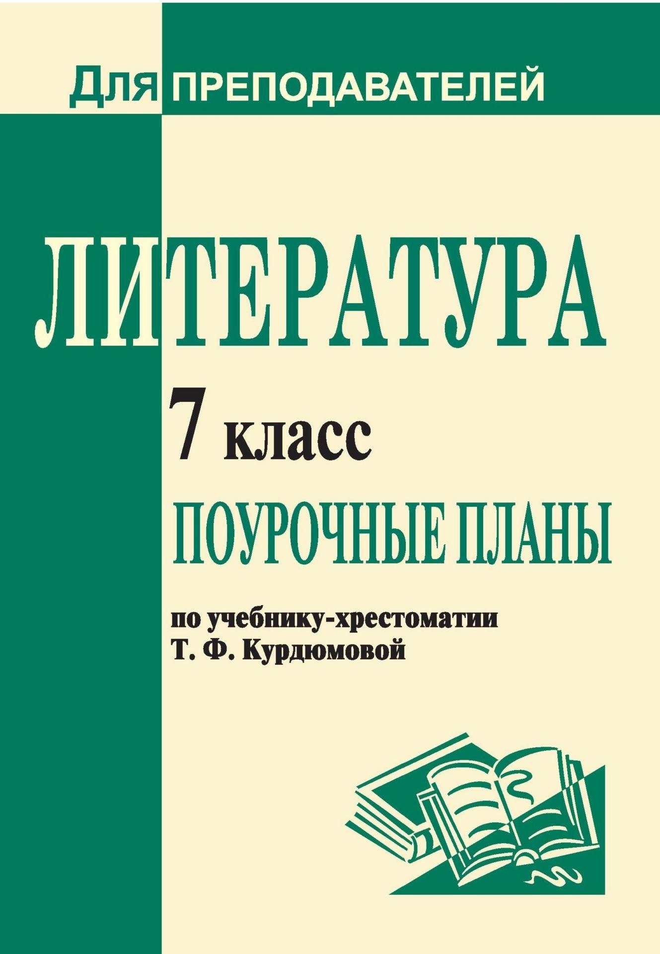 Литература. 7 класс: поурочные планы по учебнику-хрестоматии Т. Ф. Курдюмовой