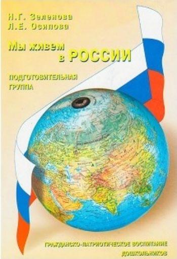 Мы живем в России. Гражданско-патриотическое воспитание дошкольников. Подготовительная группа