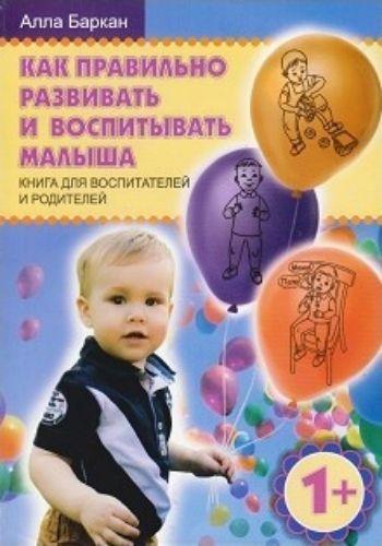 Как правильно развивать и воспитывать малыша. Книга для воспитателей и родителей