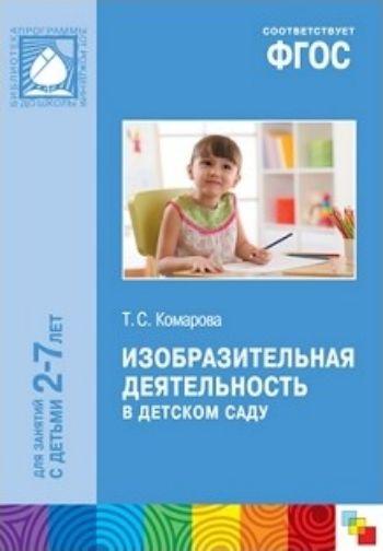 Изобразительная деятельность в детском саду. Программа и методические рекомендации. Для занятий с детьми 2-7лет
