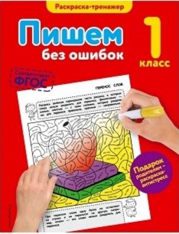 Пишем без ошибок. 1 классЗанятия с учащимися начальной школы<br>Пособие представляет собой раскраску-тренажёр, которая поможет первокласснику запомнить буквы и закрепить навыки грамотного письма, а также развить мелкую моторику, логику и внимание.В книге 31 задание на буквы и раскрашивание, цветная вкладка с рисунками...<br><br>Авторы: Польяновская Е.А.<br>Год: 2016<br>ISBN: 978-5-699-89999-9<br>Высота: 255<br>Ширина: 197<br>Толщина: 4<br>Переплёт: мягкая, скрепка