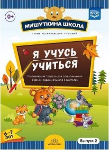 Мишуткина школа. Я учусь учиться. С 6 до 7 лет. Выпуск 2. Развивающая тетрадь для дошкольников с рекомендациями для родителей