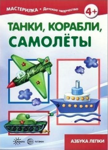 Мастерилка. Танки, корабли, самолёты. Азбука лепки