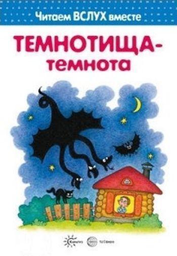 Темнотища-темнота. Читаем вслух вместе. Для детей 3-5 лет