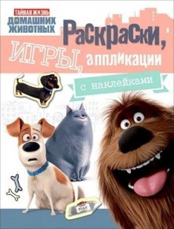 Тайная жизнь домашних животных. Раскраски, игры, аппликации с наклейками