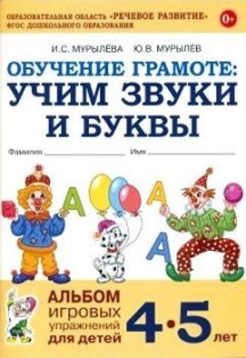 Обучение грамоте. Учим звуки и буквы. Альбом игровых упражнений для детей 4-5 лет