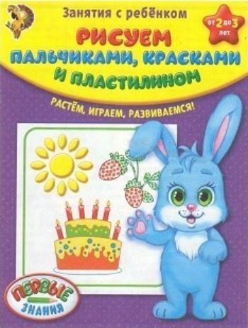 Рисуем пальчиками, красками, пластилином. Занятия с ребенком от 2 до 3 лет