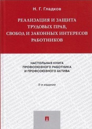 Реализация и защита трудовых прав, свобод законных интересов работников. Настольная книга профсоюзного работника актива