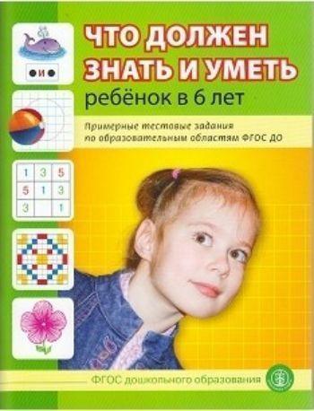 Что должен знать и уметь ребенок в 6 лет. Примерные тестовые задания по образовательным областям ФГОС ДО