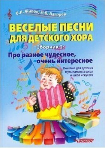 Веселые песни для детского хора. Сборник 2. Про разное чудесное, очень интересное. Пособие для детских музыкальных школ и школ искусств