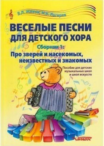 Веселые песни для детского хора. Сборник 1. Про зверей и насекомых, неизвестных и знакомых. Пособие для детских музыкальных школ и школ искусств