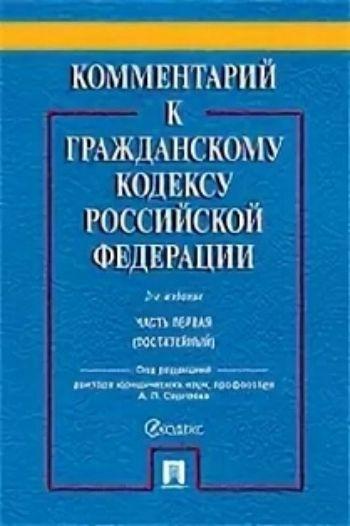 Комментарий к Гражданскому кодексу Российской Федерации. Часть первая (постатейный). Учебно-практический комментарий