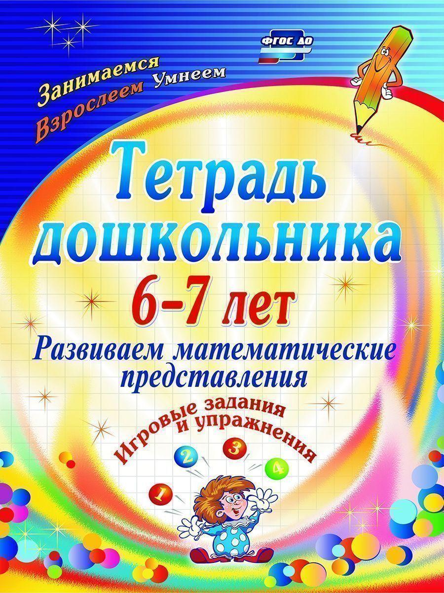 Тетрадь дошкольника 6-7 лет. Развиваем математические представления: игровые задания и упражнения