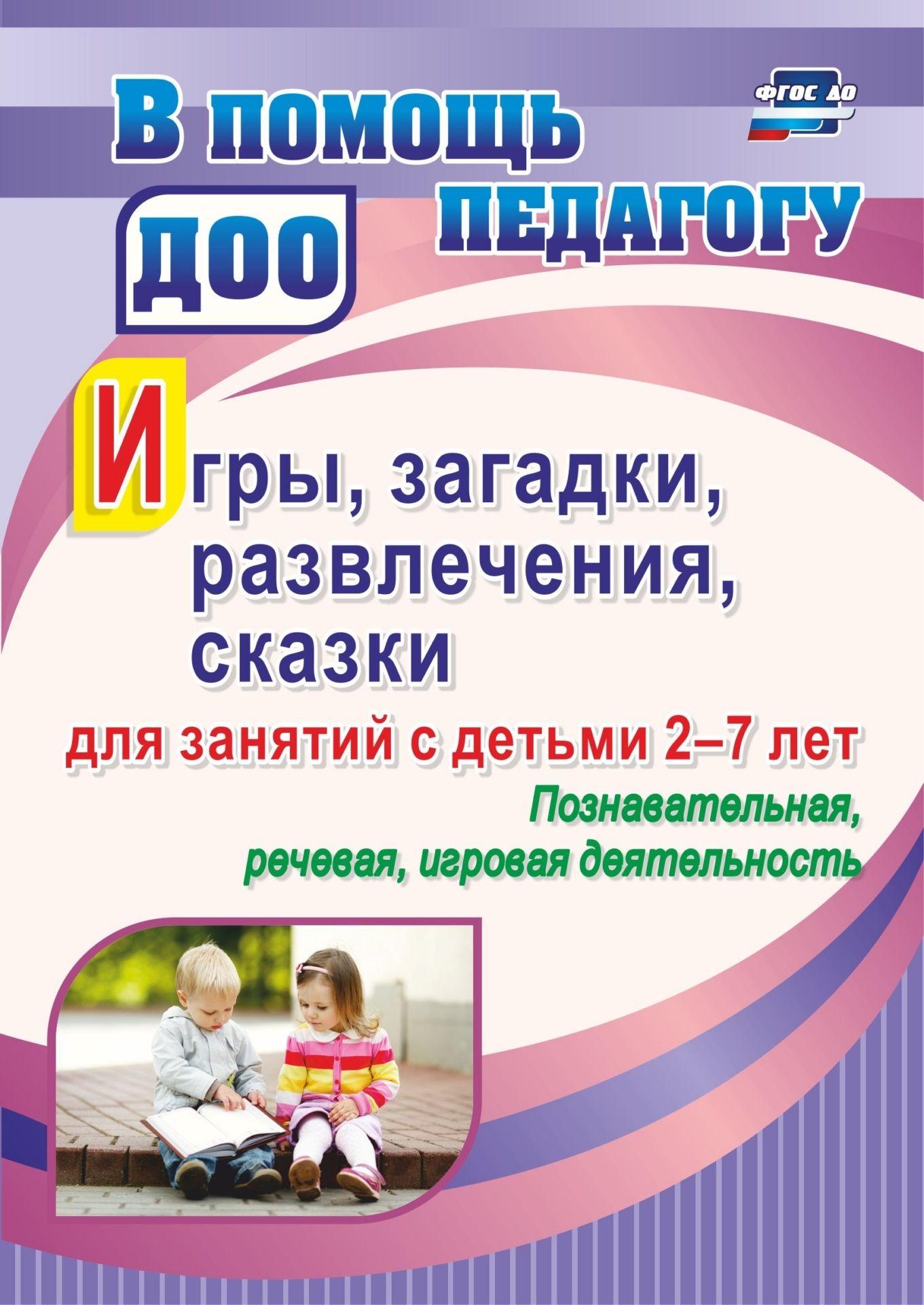 Игры, развлечения, загадки, сказки для занятий с детьми 2-7 лет. Познавательная, речевая, игровая деятельность